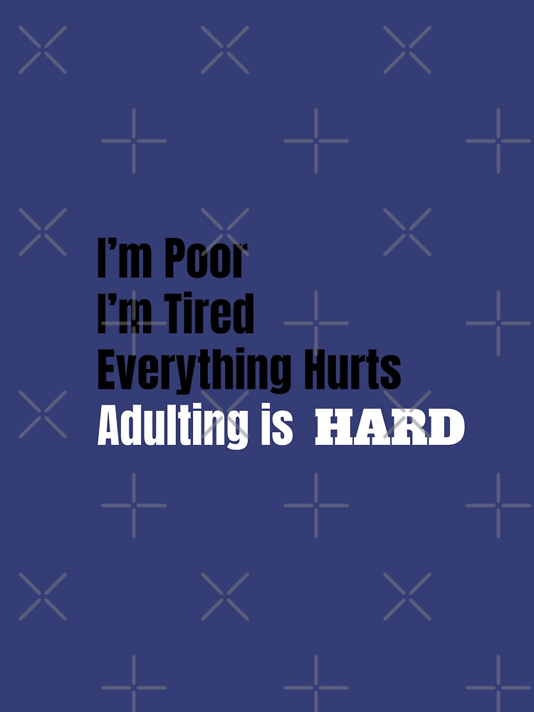 I'm Poor, I'm Tired, Adulting is Hard by tribbledesign