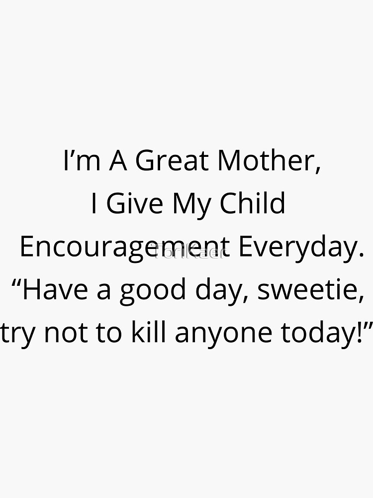 I'm a Great Mother, I Give my Child Encouragement Everyday .... by ToriKaer