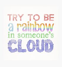 """Try to be a rainbow in someone's cloud"" typography quote Photographic Print"