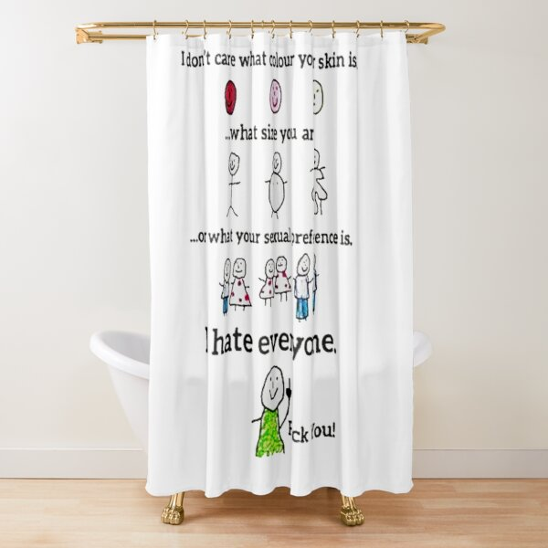 I don't care what colour your skin is... ...what size you are ...or what your sexual preference is. I hate everyone. Fuck you! Shower Curtain