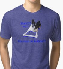 Share? Me? You must be kidding!! Tri-blend T-Shirt
