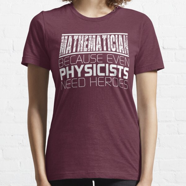 Mathematician - Because Even Physicists Need Heroes Essential T-Shirt