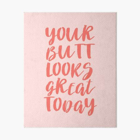 Your Butt Looks Great Today - Pink Quote Art Board Print