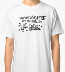 you look so seattle but you feel so la Classic T-Shirt