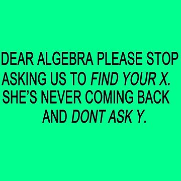 Dear algebra stop asking us to find your x geek funny nerd by katabudi