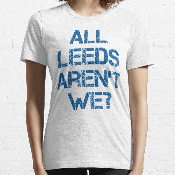 All Leeds Aren't We? Essential T-Shirt