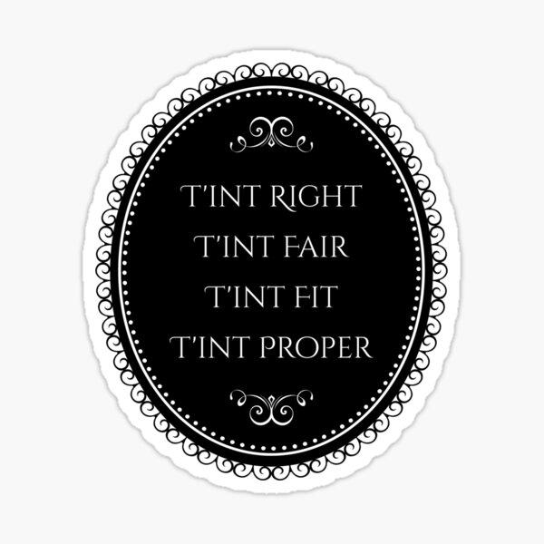T'int Right, T'int Fair, T'int Fit, T'int Proper Sticker