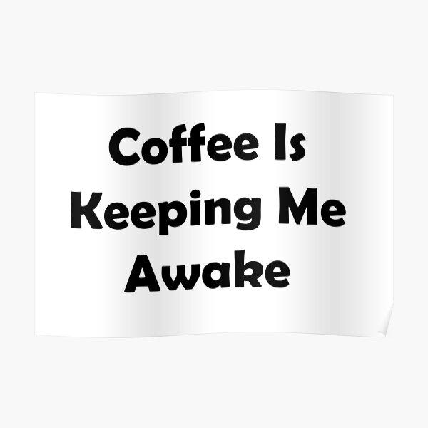 Coffee Is Keeping Me Awake Poster