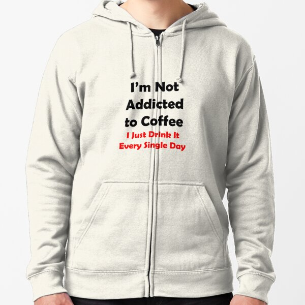 I'm Not Addicted To Coffee Zipped Hoodie