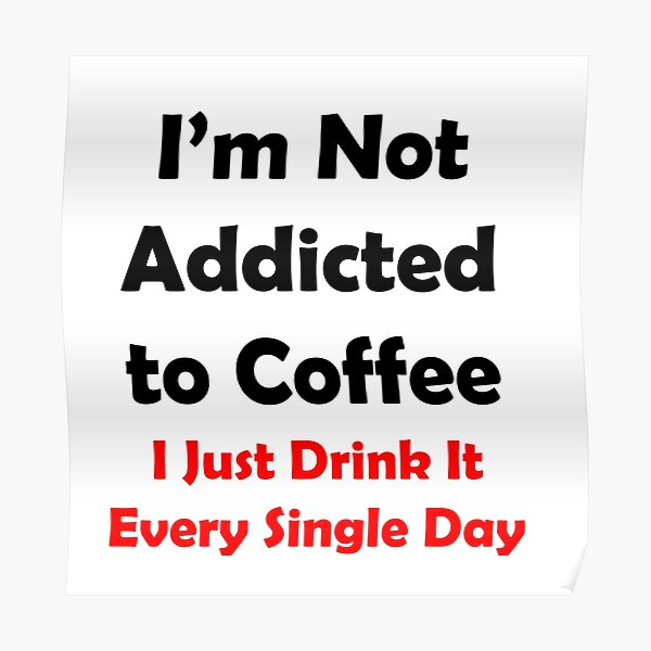 I'm Not Addicted To Coffee Poster