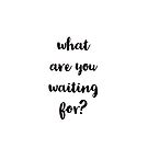 what are you waiting for? by IdeasForArtists