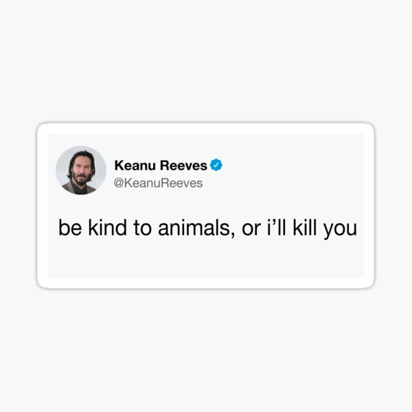 Keanu Tweet - Be Kind to Animals, or I'll Kill You Sticker