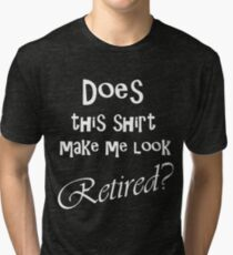 DOES THIS SHIRT MAKE ME LOOK RETIRED? Tri-blend T-Shirt