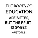 The roots of education are bitter, but the fruit is sweet. - Aristotle by IdeasForArtists