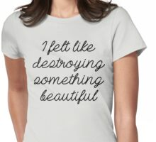I felt like destroying something beautiful. Womens Fitted T-Shirt