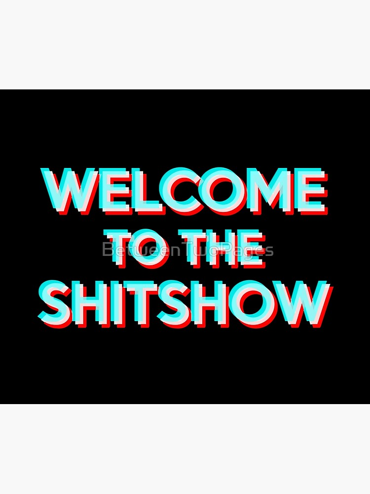 Welcome to the Shitshow by BetweenTwoPages