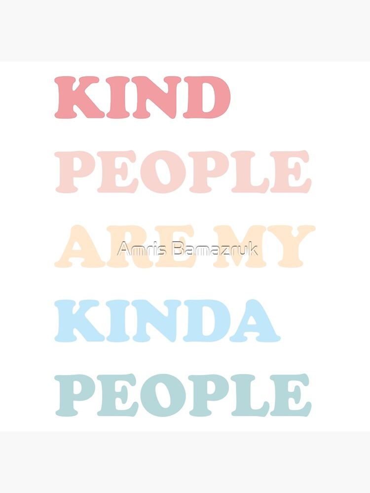 Kind People Are My Kinda People by amrisbamazruk