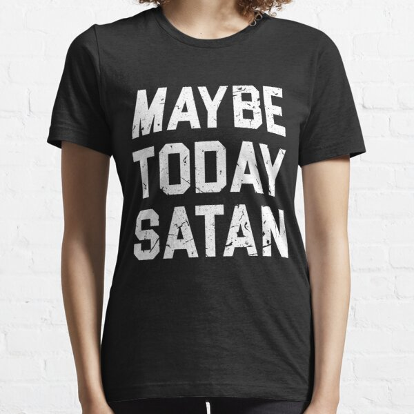 MAYBE TODAY SATAN T SHIRT Essential T-Shirt
