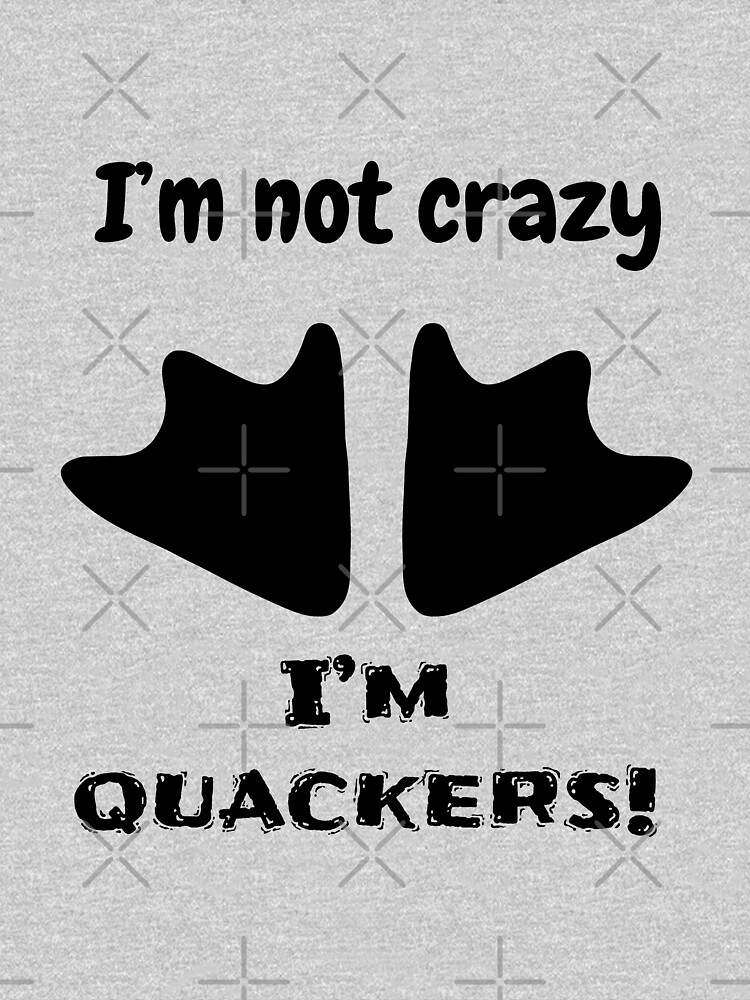 I'm not crazy, I'm quackers! by tribbledesign