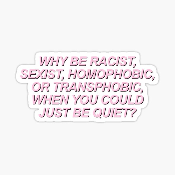 why be racist sexist homophobic or transphobic when you could just be quiet Sticker