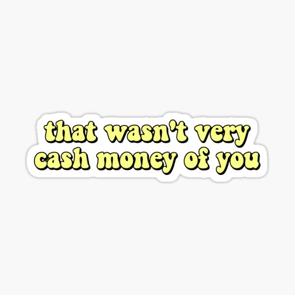 that wasnt very cash money of you - yellow Sticker