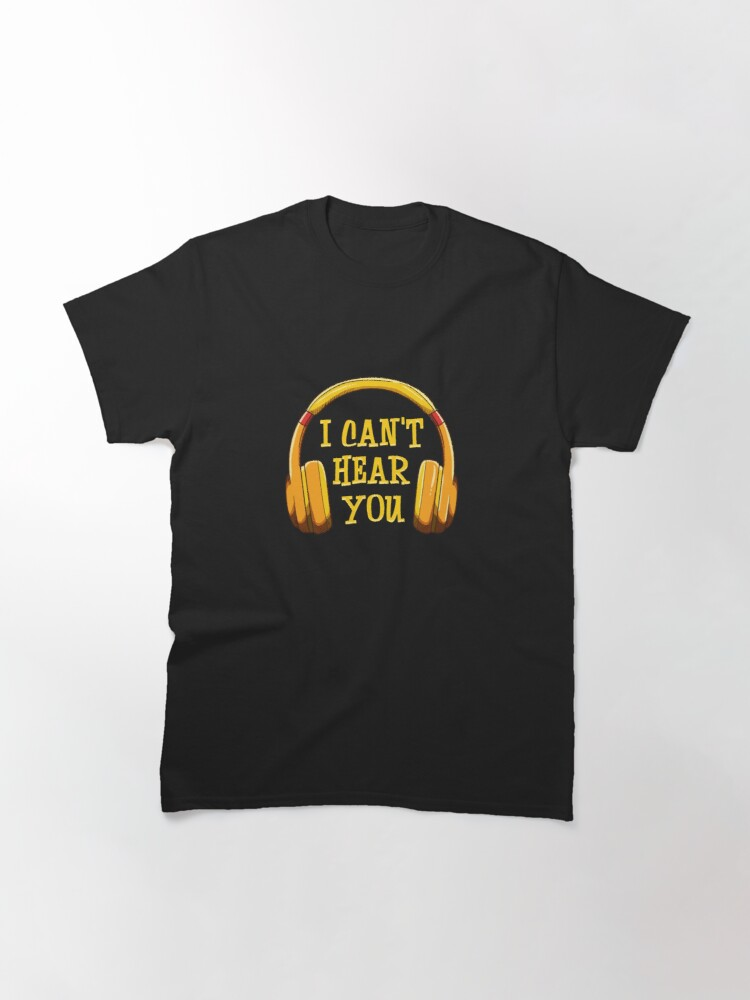 Alternate view of I Can't Hear You Classic T-Shirt