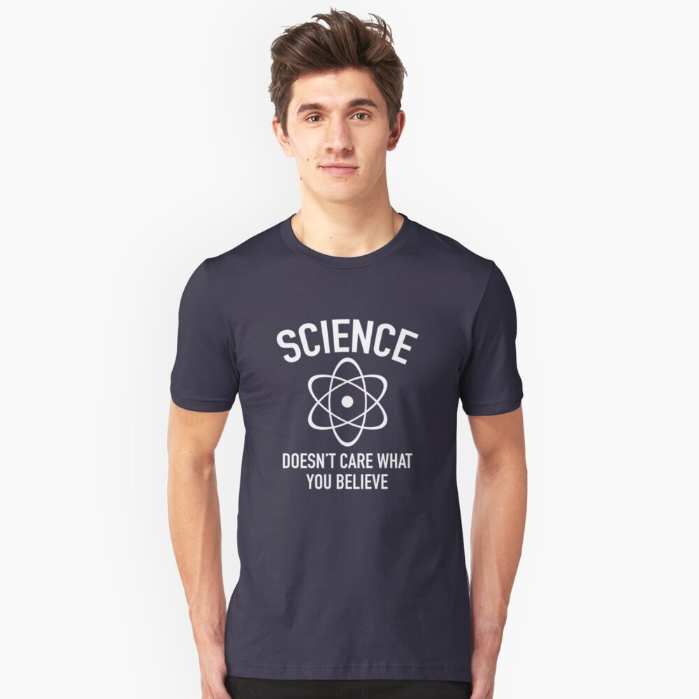 Science Doesn't Care What You Believe In Unisex T-Shirt Front