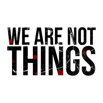 WE ARE NOT THINGS by thisislumos