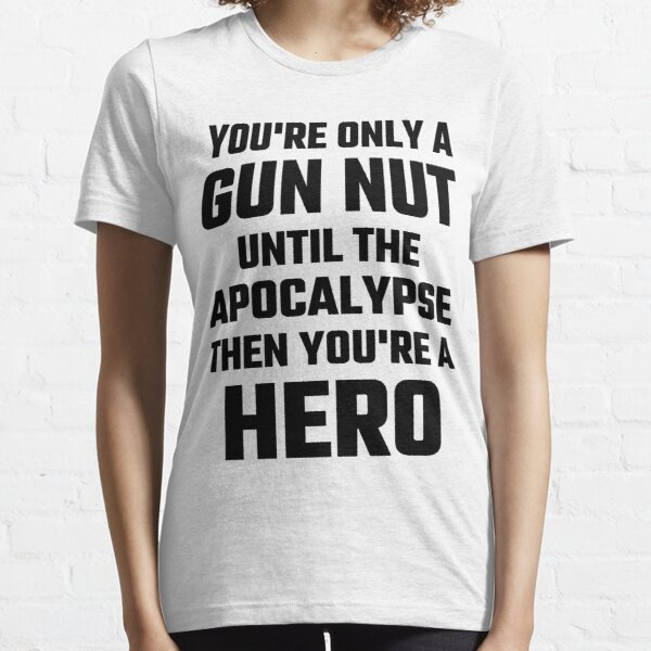 You're Only A Gun Nut Until The Apocalypse Essential T-Shirt