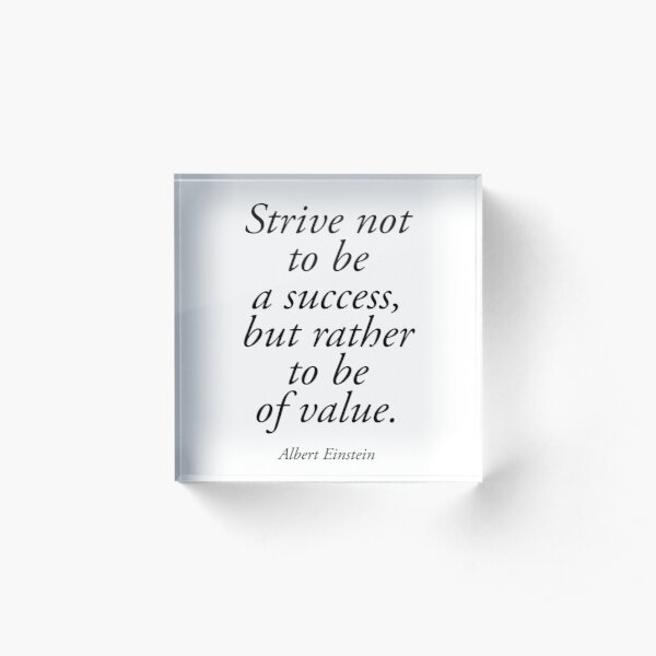 EINSTEIN. Strive not to be a success, but rather to be of value. Albert Einstein. Acrylic Block