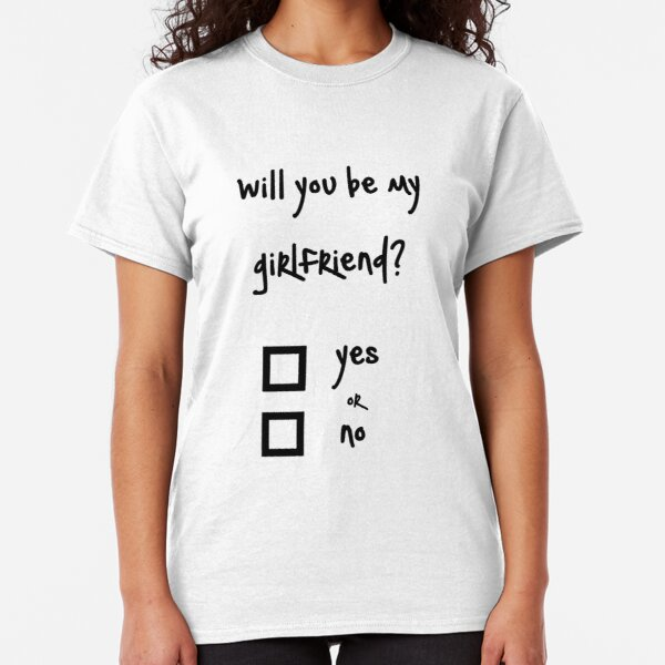 Will you be my girlfriend? yes or no? Classic T-Shirt