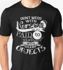 DONT MESS WITH NURSES WE GET PAID TO STAB PEOPLE WITH SHARP OBJECTS Unisex T-Shirt