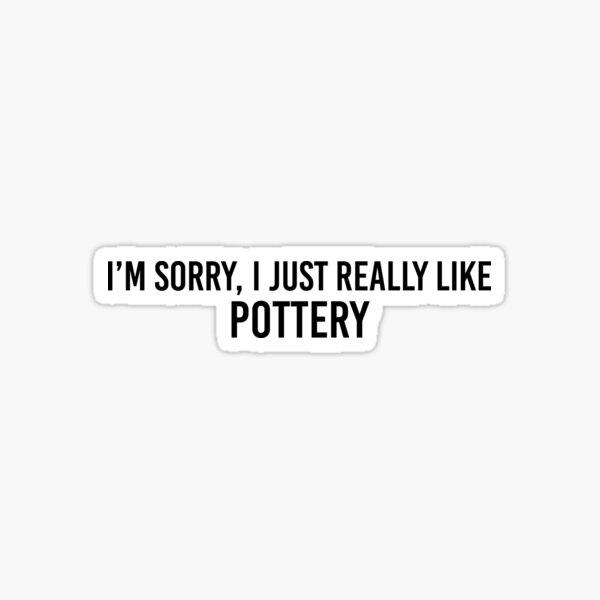 Im Sorry I Just Really Like Pottery Sticker Sticker