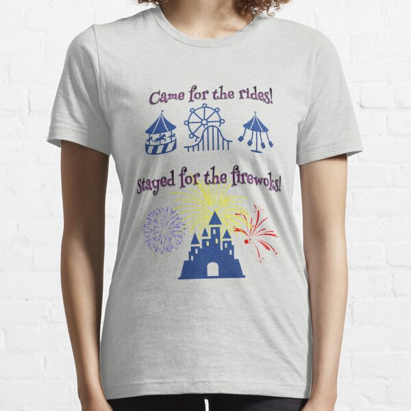 Came for the rides!  Stayed for the fireworks Essential T-Shirt