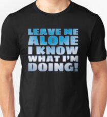 LEAVE ME ALONE I KNOW WHAT I'M DOING T-Shirt
