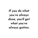 If you do what you've always done, you'll get what you've always gotten. by IdeasForArtists