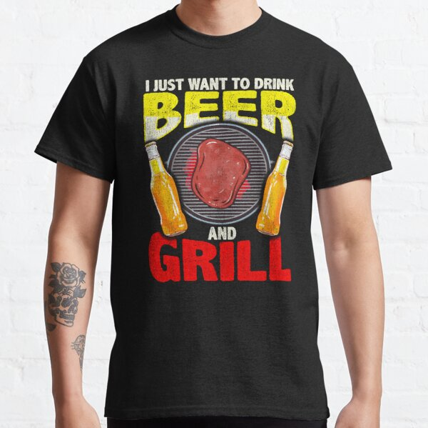Just Want To Drink Beer And Grill Gift For Cookout Lover Classic T-Shirt
