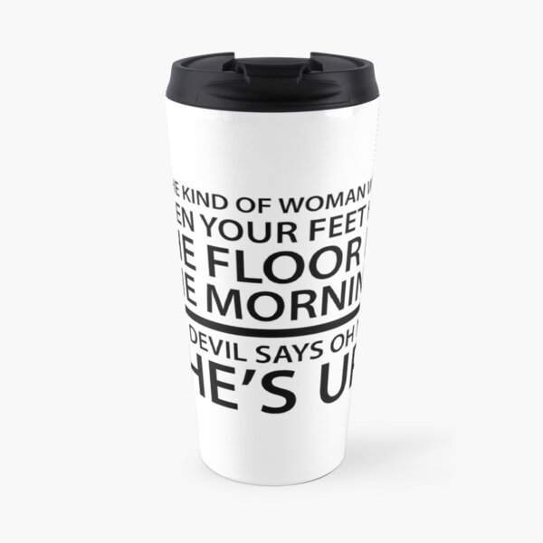 Be the kind of woman who, when your feet hit the floor in the morning, the Devil says oh no, she's up! Travel Mug