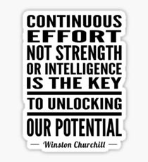 Continuous effort not strength or intelligence is the key to unlocking out potential - Winston Churchill Sticker