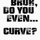Bruh, Do You Even Curve? by BigAl3D