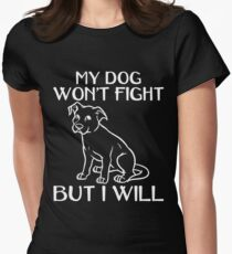 MY DOG WONT FIGHT BUT I WILL Womens Fitted T Shirt