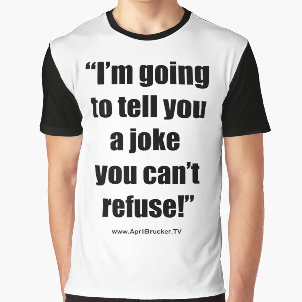I'm going to tell you a joke you can't refuse! Graphic T-Shirt
