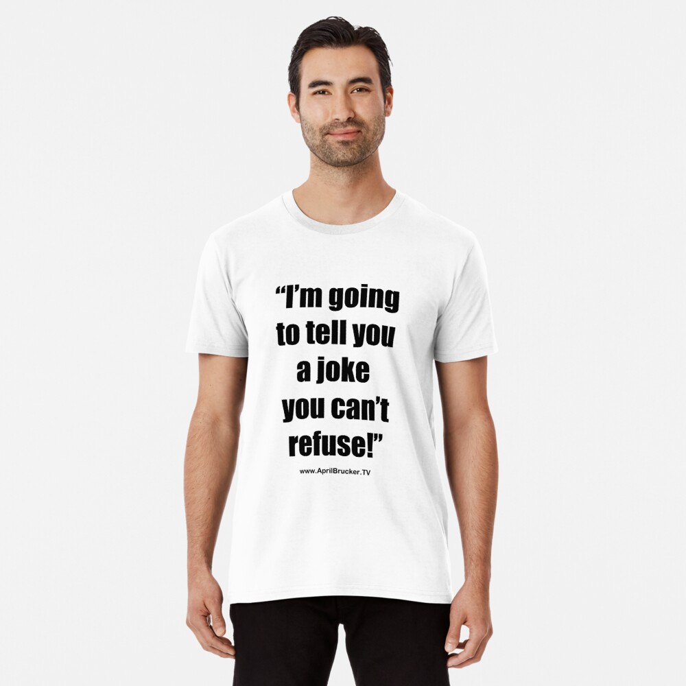 I'm going to tell you a joke you can't refuse! Premium T-Shirt