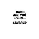 Bruh, Are You Even Savage? by BigAl3D