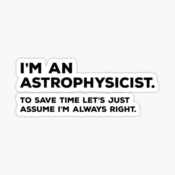 I'm An Astrophysicist To Save Time Let's Just Assume I'm Always Right Sticker