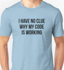 I Have No Clue Why My Code Is Working Unisex T-Shirt