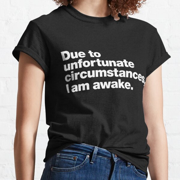 Due to unfortunate circumstances, I am awake. Classic T-Shirt