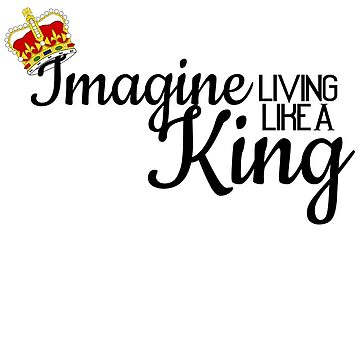 Imagine Living Like A King by quinndeltrice