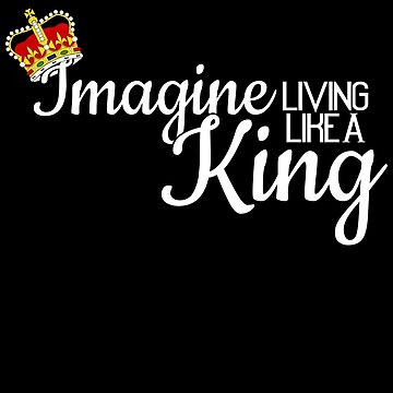 Imagine Living Like A King White Text by quinndeltrice