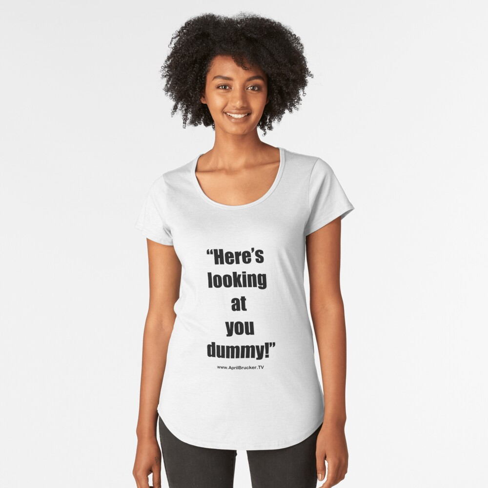 Looking at you dummy! Premium Scoop T-Shirt